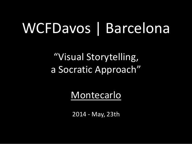 "WCFDavos | Barcelona  ""Visual Storytelling,  a Socratic Approach""  Montecarlo  2014 - May, 23th"