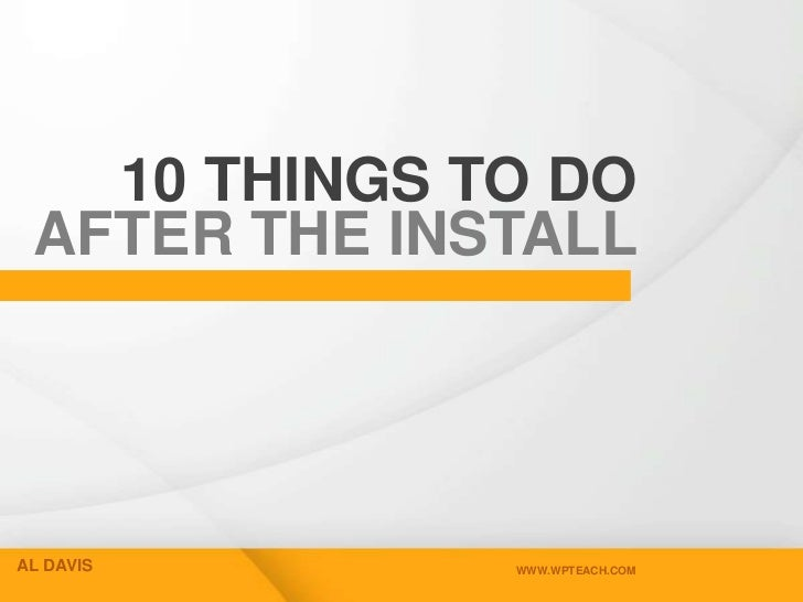 10 THINGS TO DO AFTER THE INSTALLAL DAVIS      WWW.WPTEACH.COM