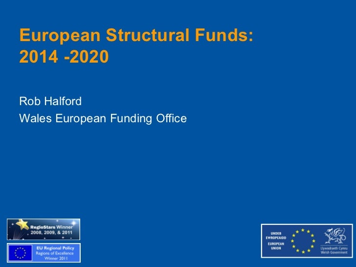 European Structural Funds:2014 -2020Rob HalfordWales European Funding Office