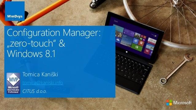 """Tomica Kaniški tomica@kaniski.info CITUS d.o.o. Configuration Manager: """"zero-touch"""" & Windows 8.1"""