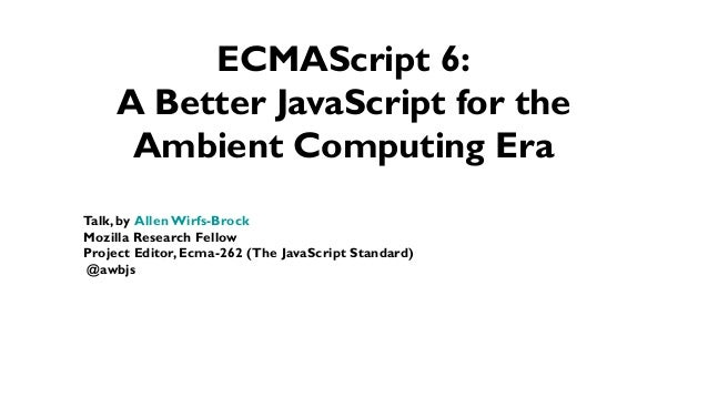 Talk, by Allen Wirfs-Brock Mozilla Research Fellow Project Editor, Ecma-262 (The JavaScript Standard) @awbjs ECMAScript 6:...
