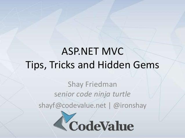 ASP.NET MVCTips, Tricks and Hidden Gems          Shay Friedman      senior code ninja turtle  shayf@codevalue.net | @irons...
