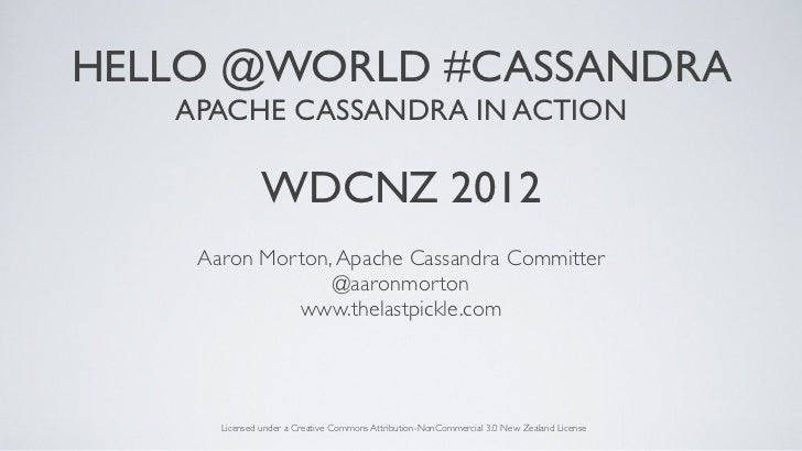 HELLO @WORLD #CASSANDRA   APACHE CASSANDRA IN ACTION               WDCNZ 2012    Aaron Morton, Apache Cassandra Committer ...