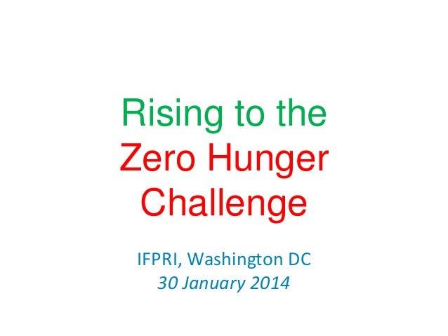 Rising to the Zero Hunger Challenge IFPRI, Washington DC 30 January 2014