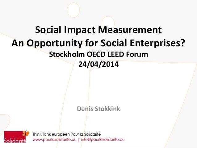 Social Impact Measurement An Opportunity for Social Enterprises? Stockholm OECD LEED Forum 24/04/2014 Denis Stokkink