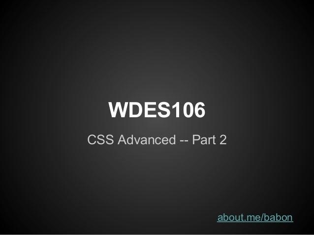 WDES106CSS Advanced -- Part 2                    about.me/babon
