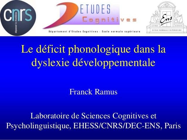 Le déficit phonologique dans la dyslexie développementale Franck Ramus Laboratoire de Sciences Cognitives et Psycholinguis...