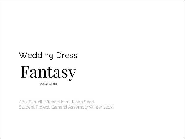 Wedding Dress  Fantasy Design Specs  Alex Bignell, Michael Iseri, Jason Scott Student Project. General Assembly Winter 201...