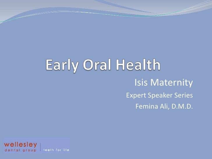 Early Oral Health<br />Isis Maternity <br />Expert Speaker Series<br />Femina Ali, D.M.D. <br />