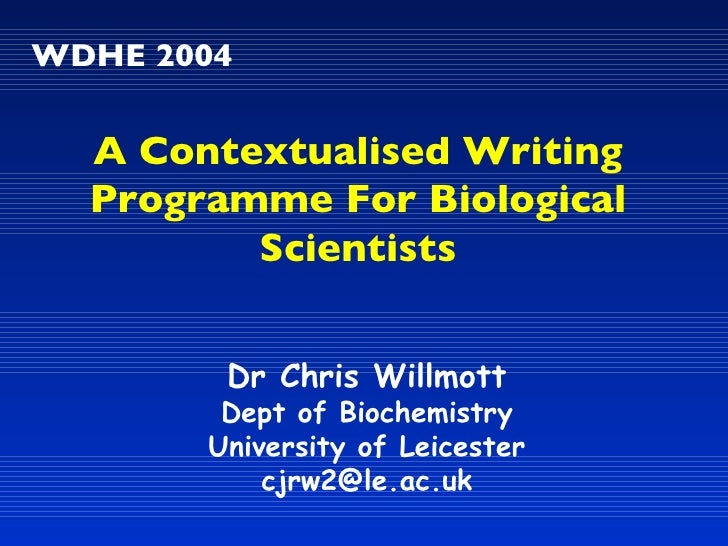 WDHE 2004 Dr Chris Willmott Dept of Biochemistry University of Leicester [email_address] A Contextualised Writing Programm...