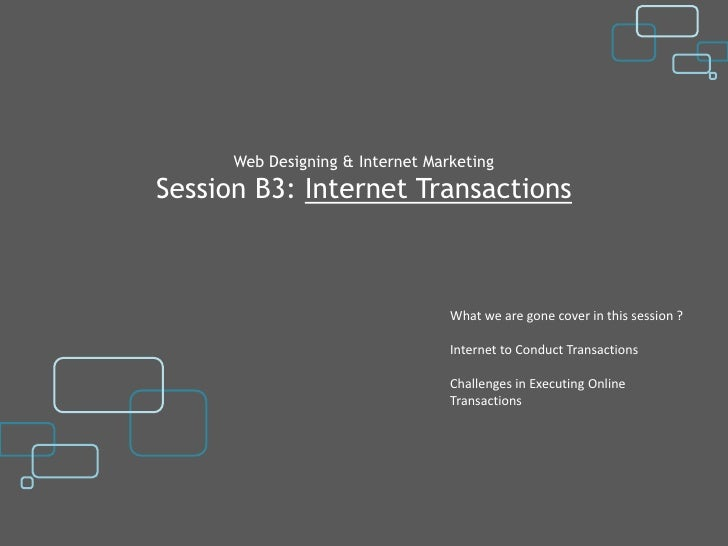 Web Designing & Internet MarketingSession B3: Internet Transactions                                  What we are gone cove...