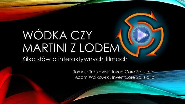 WÓDKA CZY MARTINI Z LODEM Kilka słów o interaktywnych filmach Tomasz Tretkowski, InventCore Sp. z o. o. Adam Walkowski, In...