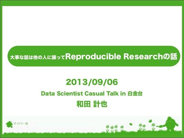 大事な話は他の人に譲ってReproducible Researchの話 2013/09/06 Data Scientist Casual Talk in 白金台 和田 計也 サイバー系