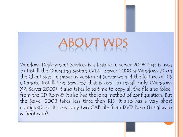 WDS WINDOWSDEPLOYMENTSERVICES Windows Deployment Services is a feature in server 2008 that is used to Install the Operatin...