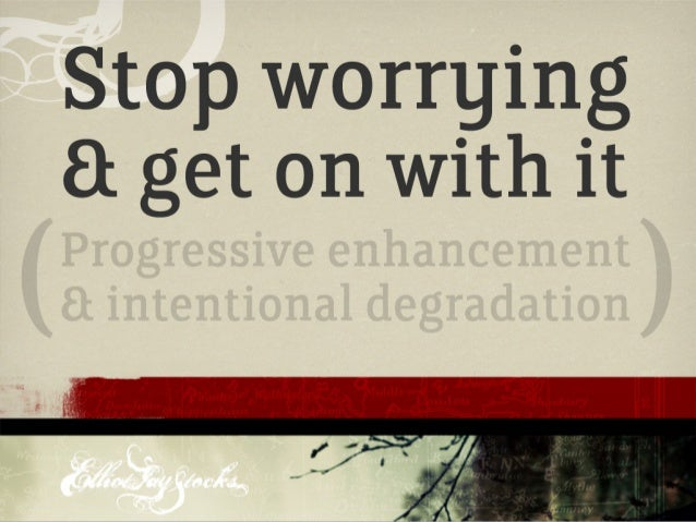 Stop Worrying & Get On With It: Progressive Enhancement & Intentional Degradation (Web Directions South 2009)
