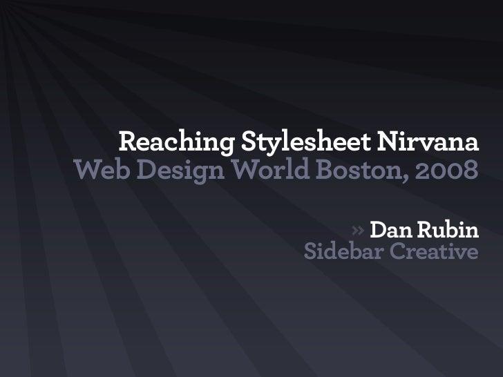 Reaching Stylesheet Nirvana Web Design World Boston, 2008                     » Dan Rubin                 Sidebar Creative