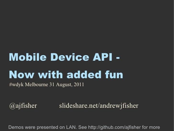 Mobile Device API - Now with added fun <ul><li>@ajfisher slideshare.net/andrewjfisher </li></ul>#wdyk Melbourne 31 August,...