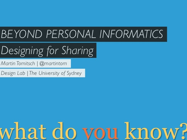 BEYOND PERSONAL INFORMATICSDesigning for SharingMartin Tomitsch | @martintomDesign Lab | The University of Sydneywhat do y...