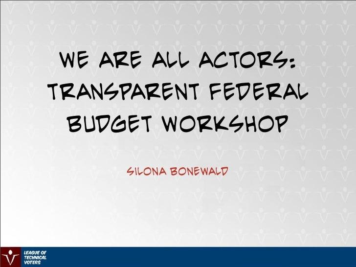 We Are All Actors: Transparent Federal  Budget Workshop       Silona Bonewald