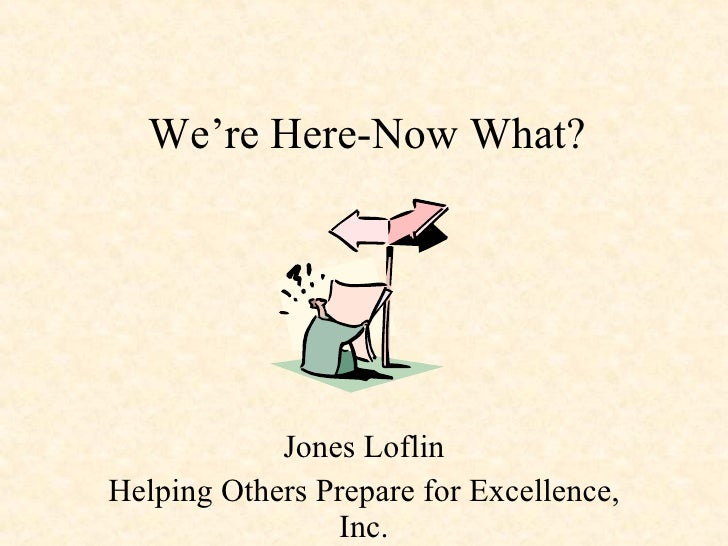 We're Here-Now What? Jones Loflin Helping Others Prepare for Excellence, Inc.