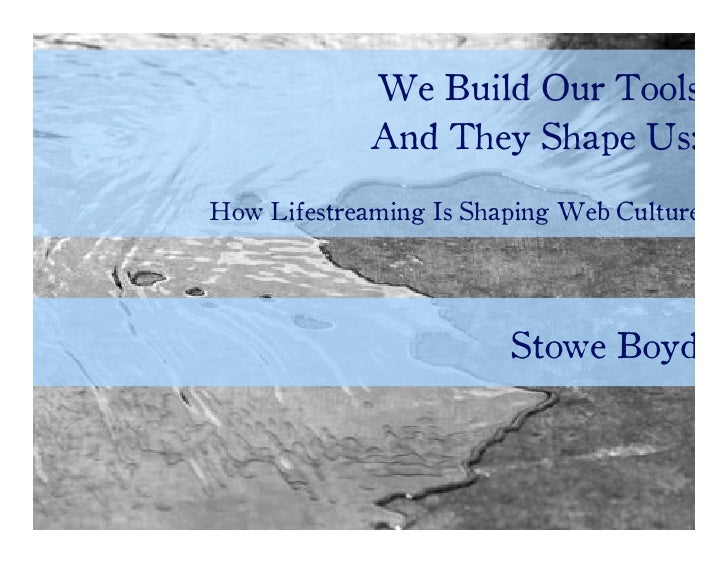 We Make Our Tools And They Shape Us