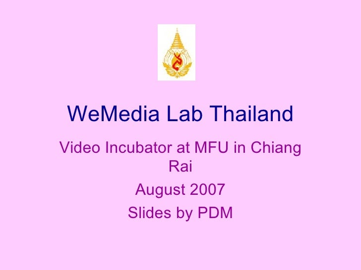 WeMedia Lab Thailand Video Incubator at MFU in Chiang Rai August 2007 Slides by PDM