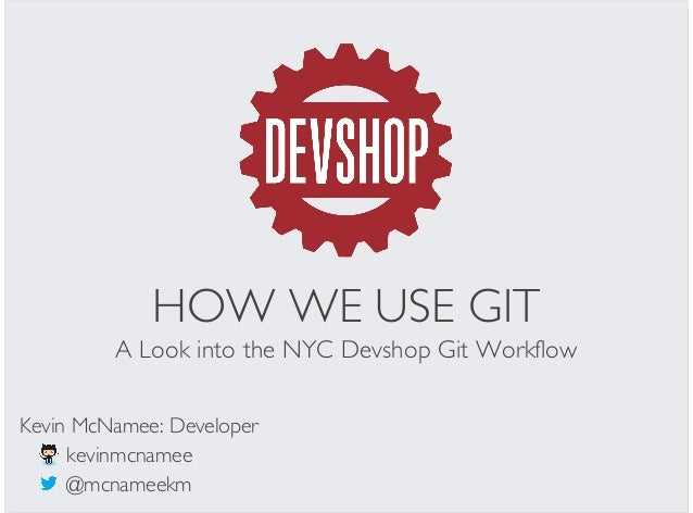 HOW WE USE GIT A Look into the NYC Devshop Git Workflow @mcnameekm Kevin McNamee: Developer kevinmcnamee