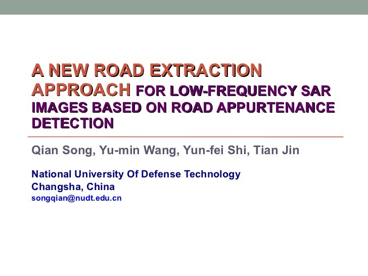 A NEW ROAD EXTRACTION APPROACH  FOR LOW-FREQUENCY SAR IMAGES BASED ON ROAD APPURTENANCE DETECTION Qian Song, Yu-min Wang, ...
