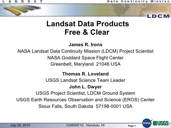Landsat Data Products Free & Clear James R. Irons NASA Landsat Data Continuity Mission (LDCM) Project Scientist NASA Godda...