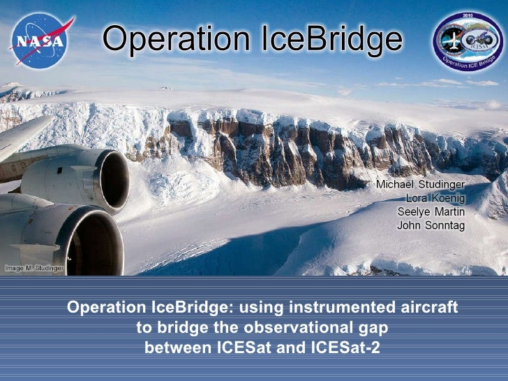 WE2.L10.4: OPERATION ICEBRIDGE: USING INSTRUMENTED AIRCRAFT TO BRIDGE THE OBSERVATIONAL GAP BETWEEN ICESAT AND ICESAT-2