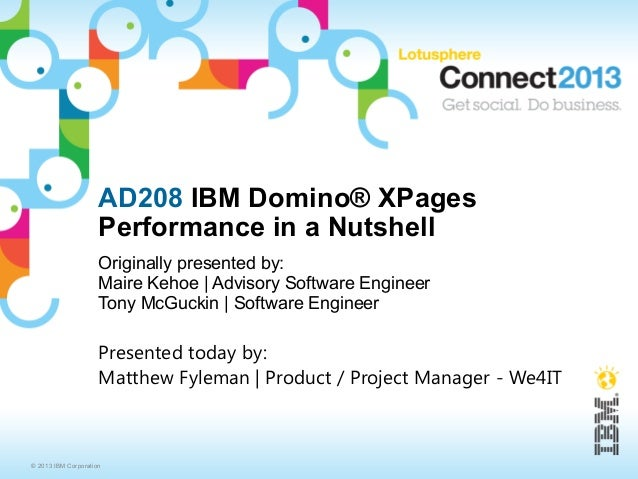 AD208 IBM Domino® XPages                     Performance in a Nutshell                     Originally presented by:       ...