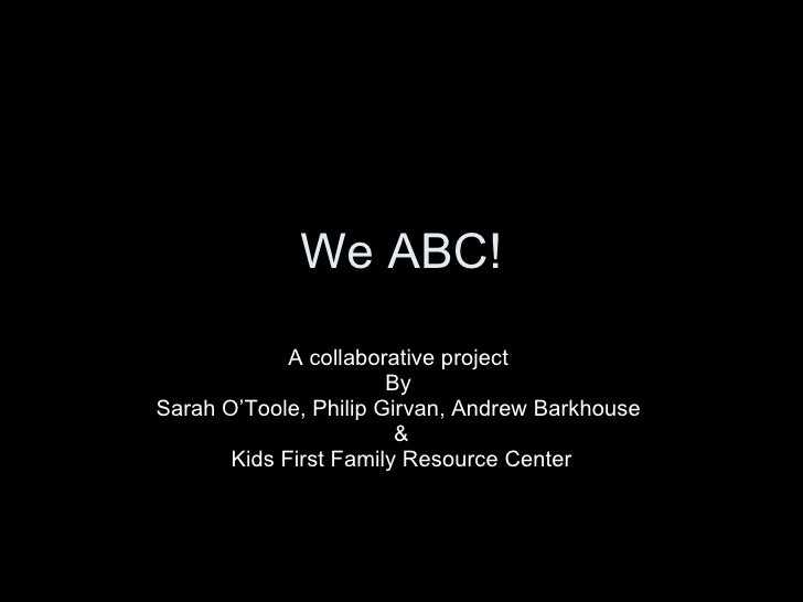 We ABC! A collaborative project  By  Sarah O'Toole, Philip Girvan, Andrew Barkhouse  & Kids First Family Resource Center