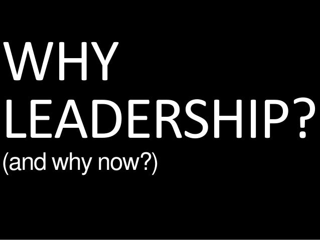 WHY LEADERSHIP? (and why now?)
