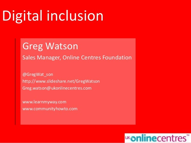 Digital inclusion Greg Watson Sales Manager, Online Centres Foundation @GregWat_son http://www.slideshare.net/GregWatson G...