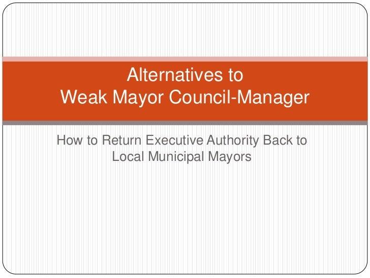 Alternatives toWeak Mayor Council-ManagerHow to Return Executive Authority Back to        Local Municipal Mayors