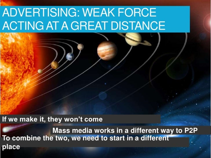 ADVERTISING: WEAK FORCEACTING AT A GREAT DISTANCEIf we make it, they won't come              Mass media works in a differe...