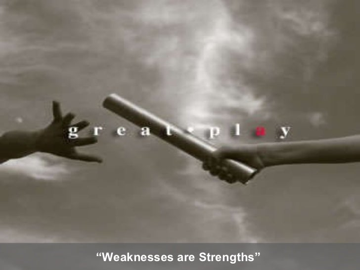 """"""" Weaknesses are Strengths"""""""