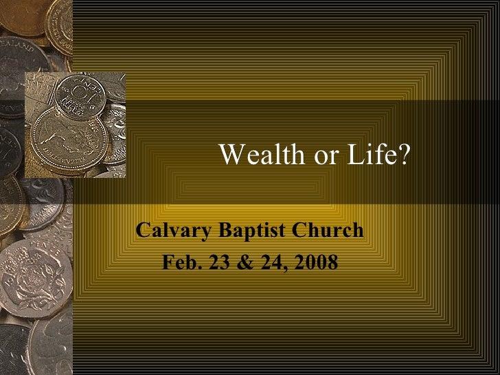 Wealth or Life? Calvary Baptist Church Feb. 23 & 24, 2008