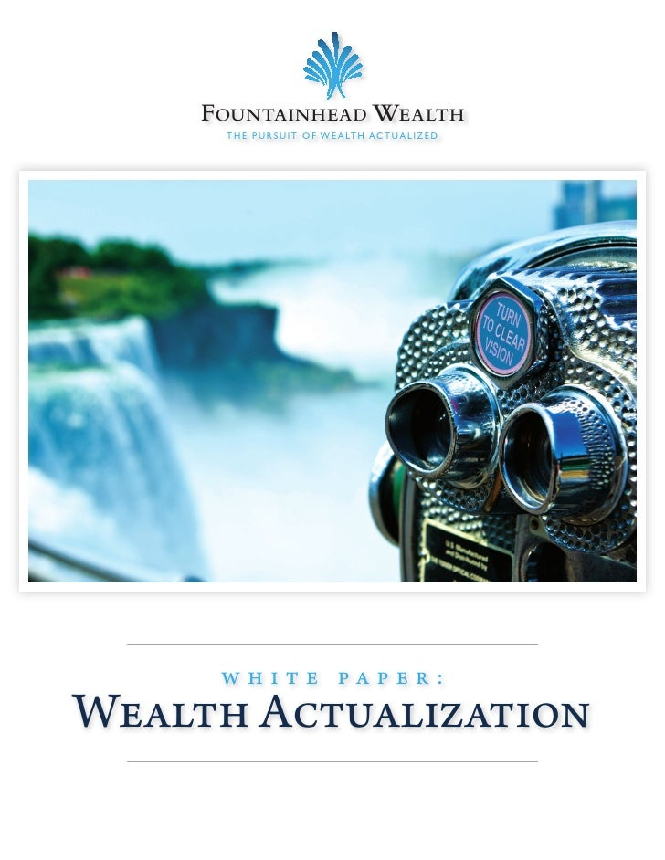 FOUNTAINHEAD WEALTH      T H E P U R S U I T O F W E A LT H AC T UA L I Z E D          white paper: Wealth Actualization