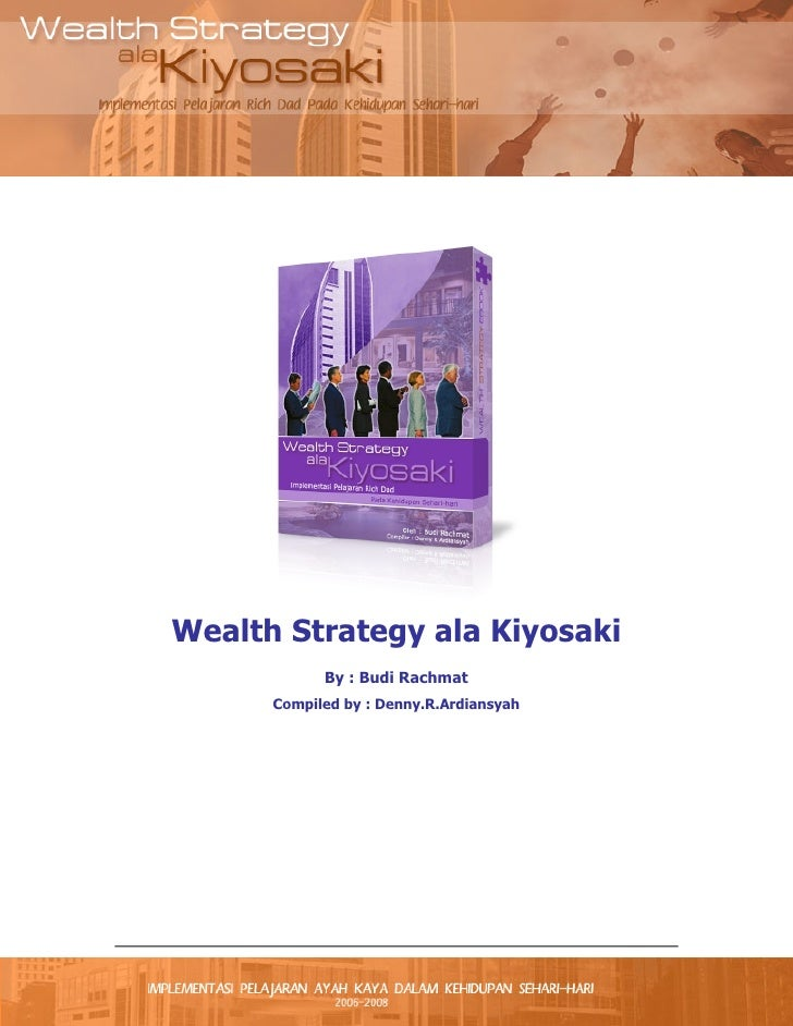 Wealth Strategy ala Kiyosaki            By : Budi Rachmat      Compiled by : Denny.R.Ardiansyah