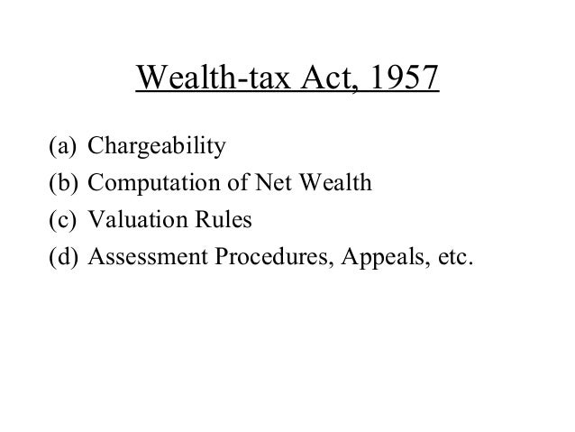 Wealth-tax Act, 1957(a) Chargeability(b) Computation of Net Wealth(c) Valuation Rules(d) Assessment Procedures, Appeals, e...