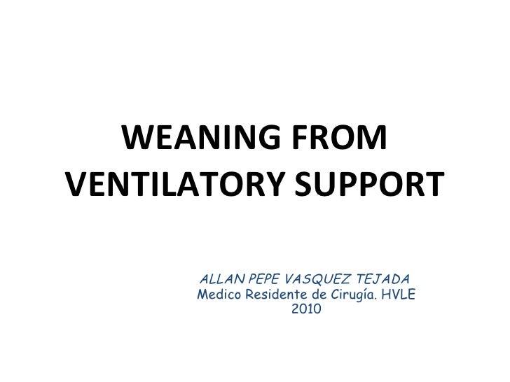 WEANING FROM VENTILATORY SUPPORT ALLAN PEPE VASQUEZ TEJADA  Medico Residente de Cirugía. HVLE 2010