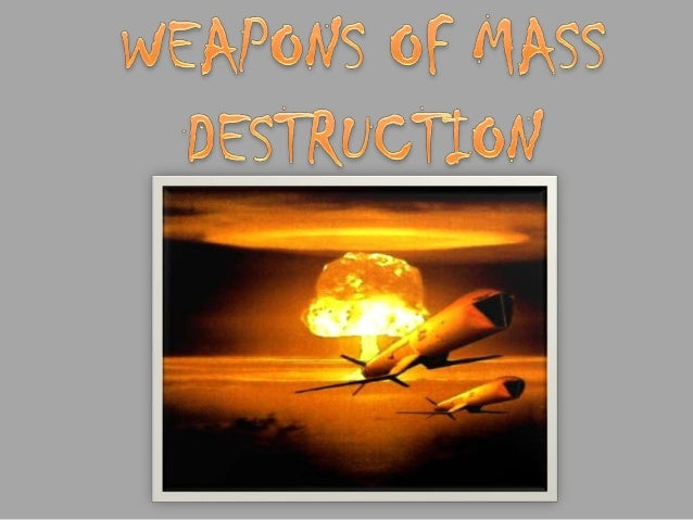 A weapon of mass destruction is a weapon that can kill and bring significant harm to a large number of humans and or cause...