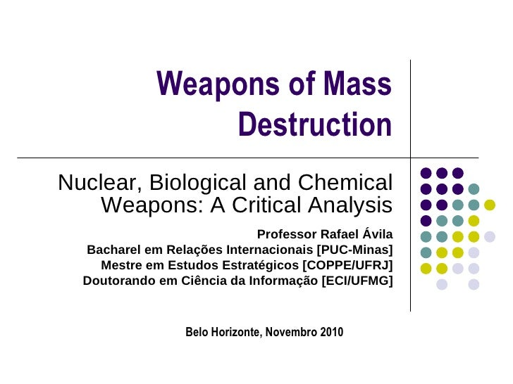Weapons of Mass Destruction Nuclear, Biological and Chemical Weapons: A Critical Analysis Professor Rafael Ávila Bacharel ...