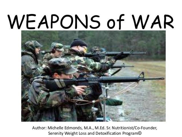WEAPONS of WAR  Author: Michelle Edmonds, M.A., M.Ed. Sr. Nutritionist/Co-Founder,          Serenity Weight Loss and Detox...