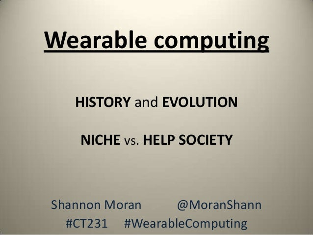 Wearable computing   HISTORY and EVOLUTION   NICHE vs. HELP SOCIETYShannon Moran   @MoranShann  #CT231 #WearableComputing