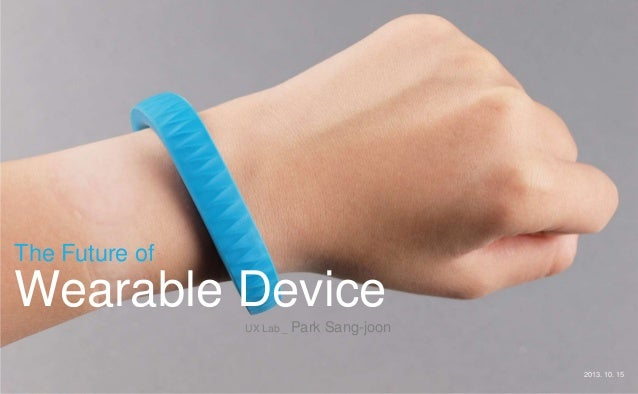 The Future of  Wearable Device UX Lab _ Park  Sang-joon 2013. 10. 15