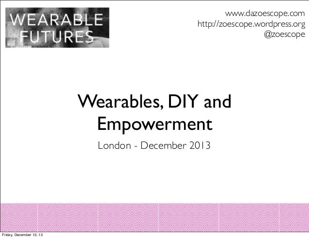 www.dazoescope.com http://zoescope.wordpress.org @zoescope  Wearables, DIY and Empowerment London - December 2013  Friday,...
