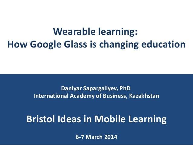 Wearable learning: How Google Glass is changing education  Daniyar Sapargaliyev, PhD International Academy of Business, Ka...