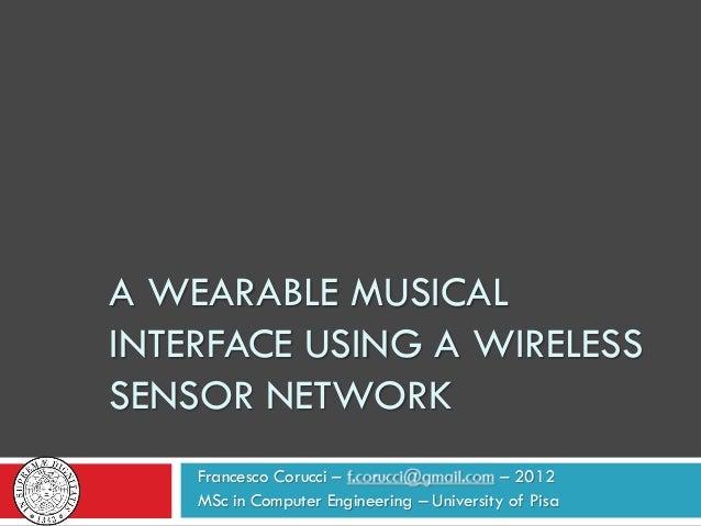 A WEARABLE MUSICALINTERFACE USING A WIRELESSSENSOR NETWORKFrancesco Corucci – – 2012MSc in Computer Engineering – Universi...